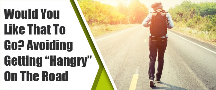"Would You Like That To Go? Avoiding Getting ""Hangry"" On The Road"